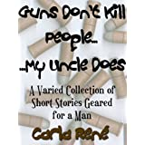 Guns Don't Kill People...My Uncle Does (A Varied Collection of Short-Stories Geared for a Man) ~ Carla Ren�