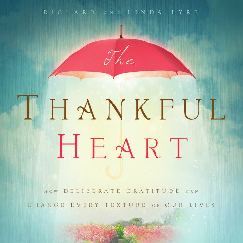 The Thankful Heart: How Deliberate Gratitude Can Change Every Texture of Our Lives