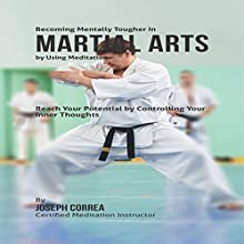 Becoming Mentally Tougher in Martial Arts by Using Meditation: Reach Your Potential by Controlling Your Inner Thoughts (       UNABRIDGED) by Joseph Correa - Certified Meditation Instructor Narrated by Andrea Erickson