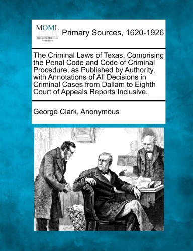 The Criminal Laws of Texas. Comprising the Penal Code and Code of Criminal Procedure, as Published by Authority, with Annotations of All Decisions in ... to Eighth Court of Appeals Reports Inclusive.