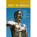 Only in Berlin: A Guide to Hidden Corners, Little-Known Places and Unusual Objectsby Duncan J. D. Smith