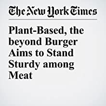 Plant-Based, the Beyond Burger Aims to Stand Sturdy among Meat Other by Stephanie Strom Narrated by Caroline Miller