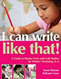I Can Write Like That!: A Guide to Mentor Texts and Craft Studies for Writers Workshop, K-6
