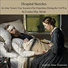 Hospital Sketches: An Army Nurse's True Account of Her Experience in the Civil War (       UNABRIDGED) by Louisa May Alcott Narrated by Anne Hancock