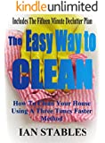 The Easy Way To Clean: How to clean your house using a three times faster method - Including... the 15 minute de-clutter plan (House Cleaning, Decluttering, and Organizing Made Easy Book 2)