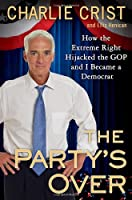 The Party's Over: How the Extreme Right Hijacked the GOP and I Became a Democrat