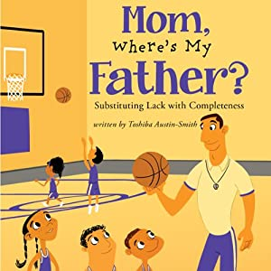 Mom, Where's My Father?: Substituting Lack with Completeness | [Toshiba Austin-Smith]