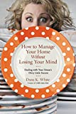 img - for How to Manage Your Home without Losing Your Mind: Dealing with Your House's Dirty Little Secrets book / textbook / text book