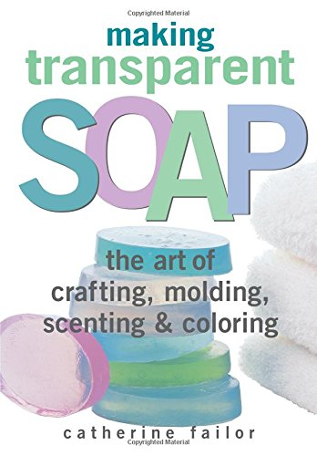 Making Transparent Soap: The Art Of Crafting, Molding, Scenting & Coloring (Making Transparent Soap compare prices)