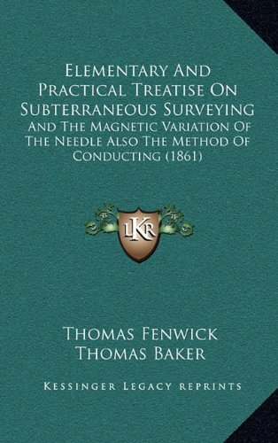 Elementary and Practical Treatise on Subterraneous Surveying: And the Magnetic Variation of the Needle Also the Method of Conducting (1861)