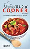 The Skinny Slow Cooker Recipe Book: Delicious Recipes Under 300, 400 And 500 Calories (Kitchen Collection) (Volume 1)