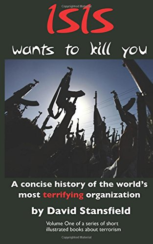 ISIS wants to kill you: A concise history of the world's most terrifying organization (Islamic Terrorism)