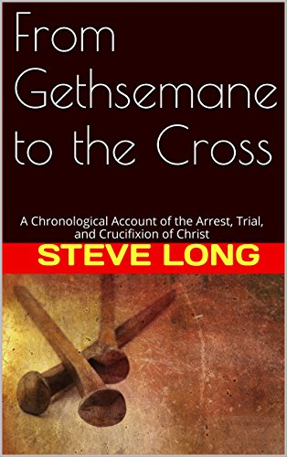 From Gethsemane to the Cross: A Chronological Account of the Arrest, Trial, and Crucifixion of Christ PDF