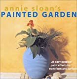 Annie Sloans Painted Garden: 25 Easy Outdoor Paint Effects to Transform Any Surface