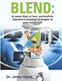 Blend: In Seven Days or Less, Successfully Implement Blended Strategies in Your Classroom