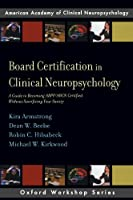 Board Certification in Clinical Neuropsychology: A Guide to Becoming ABPP/ABCN Certified Without Sacrificing Your Sanity (Oxford Workshop Series: American Academy of Clinical Neuropsychology)