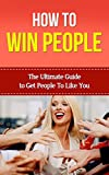How To Win People - The Ultimate Guide To Get People To Like You (How To Win People, How To Deal With Difficult People, How To Win People And Influence, How To Deal With Narcissists)