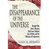 The Disappearance of Universe: Straight Talk About Illusions, Past Lives, Religion, Sex, Politics, and the Miracles of Forgivenessby Gary R. Renard