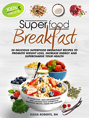 Superfood Breakfast: 30 Delicious Superfood Breakfast Recipes to Promote Weight Loss, Increase Energy and Supercharge Your Health by Kasia Roberts RN