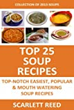 Top 25 Soup Recipes: 2013 COLLECTION of Top-Notch, Easiest, Quickest and Popular Mouth Watering Soup Recipes