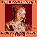 Donna Johanna von Kastilien Hörbuch von Jakob Wassermann Gesprochen von: Karlheinz Gabor