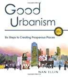 Good Urbanism: Six Steps to Creating Prosperous Places (Metropolitan Planning + Design) by Ellin, Nan (2012) Paperback