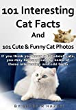 101 Interesting Cat Facts and 101 Cute & Funny Cat Photos. (If you think you know a lot about cats, you may be surprised by some of these interesting and ... (Interesting Animal Facts and Photos)