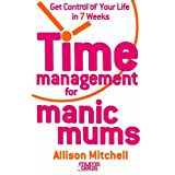 Time Management For Manic Mums: Get Control of Your Life in 7 Weeksby Allison Mitchell