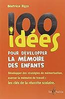 100 idées pour développer la mémoire des enfants : Exercer la mémoirede travail : une clé de la réussite scolaire