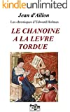 LE CHANOINE A LA LEVRE TORDUE: Les chroniques d'Edward Holmes sous la r�gence du duc de Bedford et durant la cruelle et sanglante guerre entre les Armagnacs et les Bourguignons