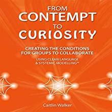 From Contempt to Curiosity: Creating the Conditions for Groups to Collaborate Using Clean Language and Systemic Modeling (       UNABRIDGED) by Caitlin Walker Narrated by Caitlin Walker
