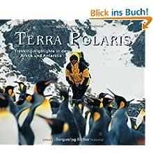 Terra Polaris: Trekking-Highlights in der Arktis und Antarktis (inkl. 18 Trekkingrouten)