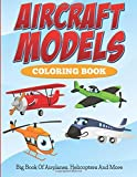 Aircraft Models Coloring Book:Big Book Of Airplanes, Helicopters And More