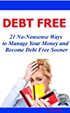 Debt Free 21 No-Nonsense Ways to Manage Your Money and Become Debt Free Sooner
