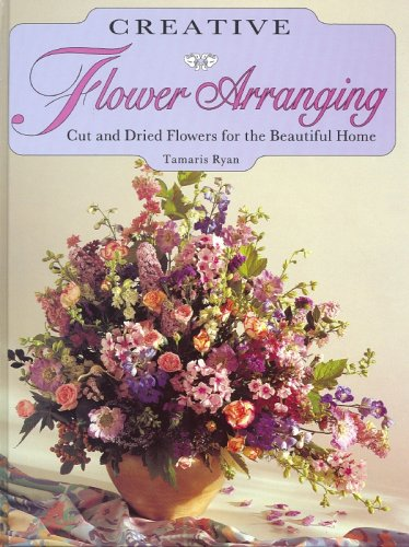 Creative Flower Arranging: Cut and Dried Flowers for the Beautiful Home