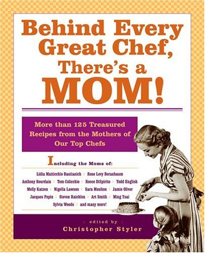 Behind Every Great Chef, There's a Mom!: More Than 125 Treasured Recipes From the Mother's of Our Top Chefs by Christopher Styler