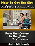 How To Get The Girl: The Art of Seducing a Woman: From First Contact to First Date to Forever