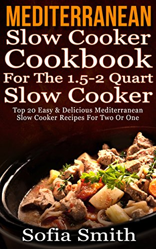 Mediterranean Slow Cooker Cookbook  For Two Or One (For The 1.5-2 Quart Slow Cooker). Top 20 Easy & Delivious Mediterranean Slow Cooker Recipes: (mediterranean cookbook, mediterranean diet cookbook) by Sofia Smith