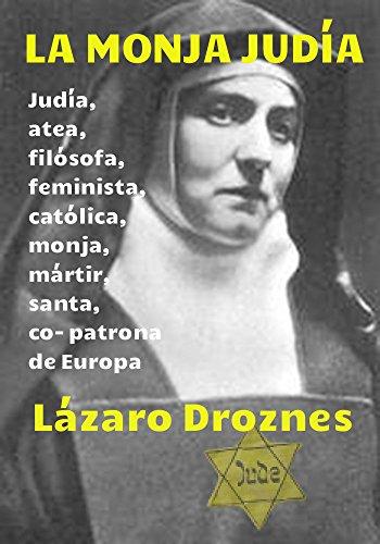 LA MONJA JUDÍA: Edith Stein: judía, atea, filósofa, feminista, católica, monja, mártir, santa y co- patrona de Europa