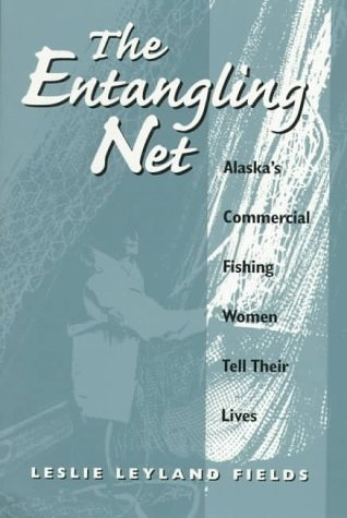 The Entangling Net: Alaska's Commercial Fishing Women Tell Their Lives, LESLIE FIELDS