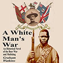 A White Man's War: An Historical Novel of the Boer War and Mafeking Audiobook by Graham Watkins Narrated by Graham Watkins