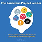 The Conscious Project Leader: How to Create a Culture of Success for Your Projects, Your Team and Yourself | Colin D. Ellis