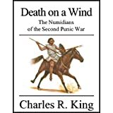 Death on a Wind: The Numidians of the Second Punic War ~ Charles R. King
