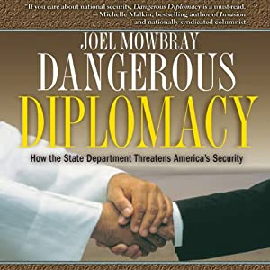 Dangerous Diplomacy: How the State Department Threatens America's Security | [Joel Mowbray]