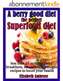 A berry good diet, the perfect Superfood diet: Less than 20 minutes berry breakfasts, salads and beverages recipes to boost your health (English Edition)