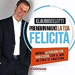 Prendi in mano la tua felicità: Diventa la persona che vuoi essere con il mio metodo di coaching | Claudio Belotti