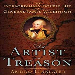 An Artist in Treason: The Extraordinary Double Life of General James Wilkinson | [Andro Linklater]