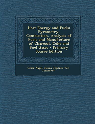 Heat Energy and Fuels: Pyrometry, Combustion, Analysis of Fuels and Manufacture of Charcoal, Coke and Fuel Gases - Primary Source Edition