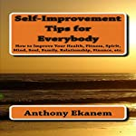 Self-Improvement Tips for Everybody: How to Improve Your Health, Fitness, Spirit, Mind, Soul, Family, Relationship, Finance, etc. | Anthony Ekanem
