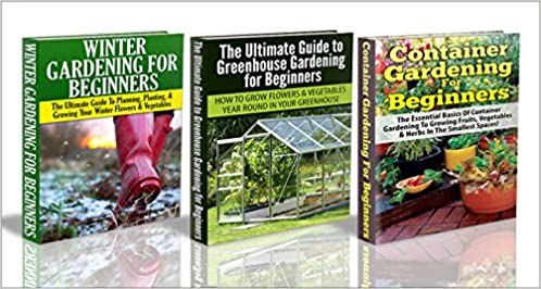 Gardening Box Set #10: Container Gardening For Beginners & Greenhouse Gardening for Beginners & Winter Gardening for Beginners (Winter gardening, greenhouse ... gardening, gardening, garden beds)